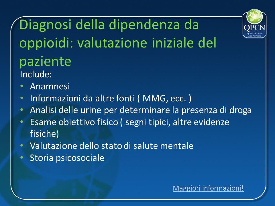 Diagnosi della dipendenza da oppioidi: valutazione iniziale del paziente Include: Anamnesi Informazioni da altre fonti ( MMG, ecc. ) Analisi delle uri