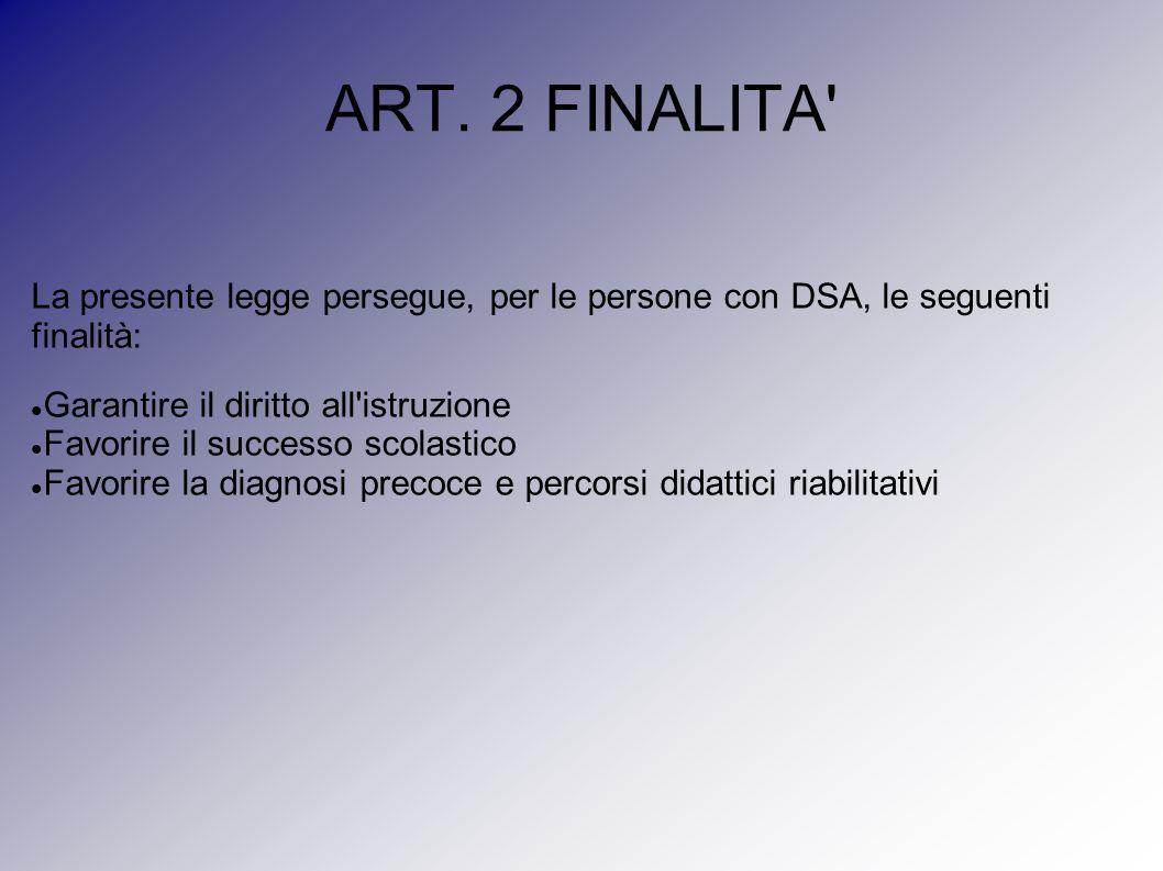 ART. 2 FINALITA' La presente legge persegue, per le persone con DSA, le seguenti finalità: Garantire il diritto all'istruzione Favorire il successo sc