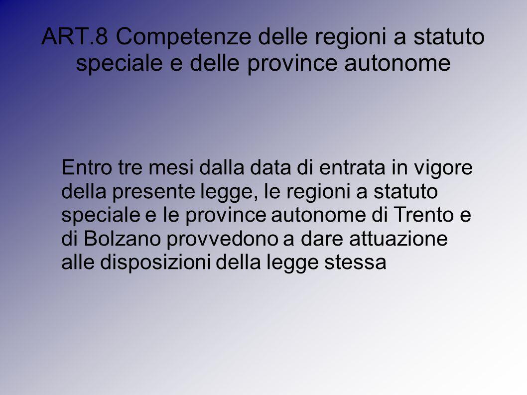 ART.8 Competenze delle regioni a statuto speciale e delle province autonome Entro tre mesi dalla data di entrata in vigore della presente legge, le regioni a statuto speciale e le province autonome di Trento e di Bolzano provvedono a dare attuazione alle disposizioni della legge stessa