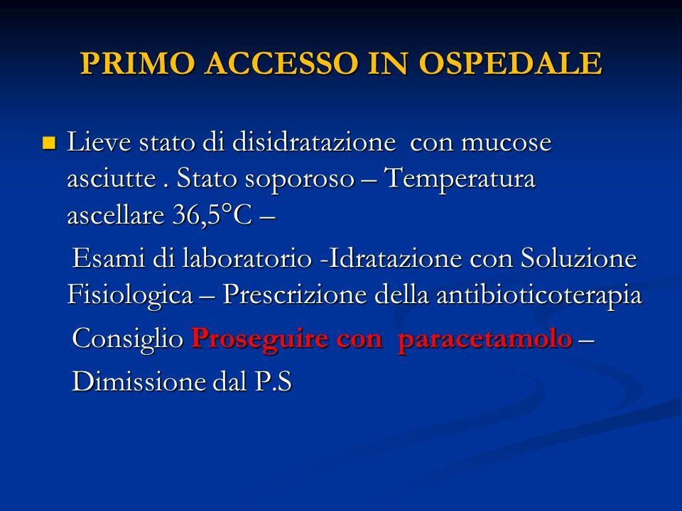 PRIMO ACCESSO IN OSPEDALE Lieve stato di disidratazione con mucose asciutte. Stato soporoso – Temperatura ascellare 36,5°C – Lieve stato di disidrataz