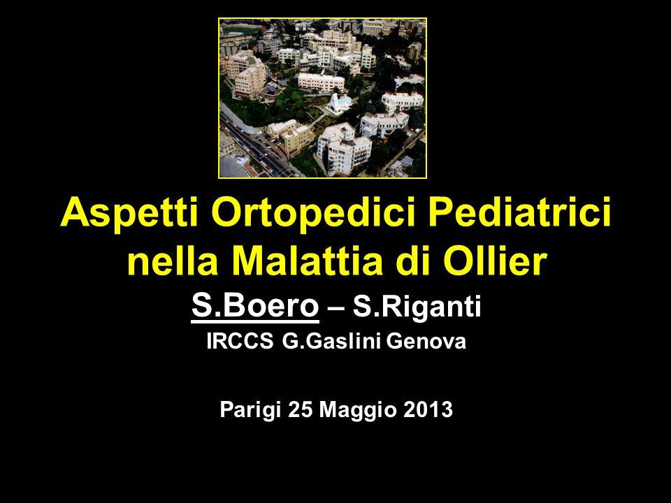 Aspetti Ortopedici Pediatrici nella Malattia di Ollier S.Boero – S.Riganti IRCCS G.Gaslini Genova Parigi 25 Maggio 2013