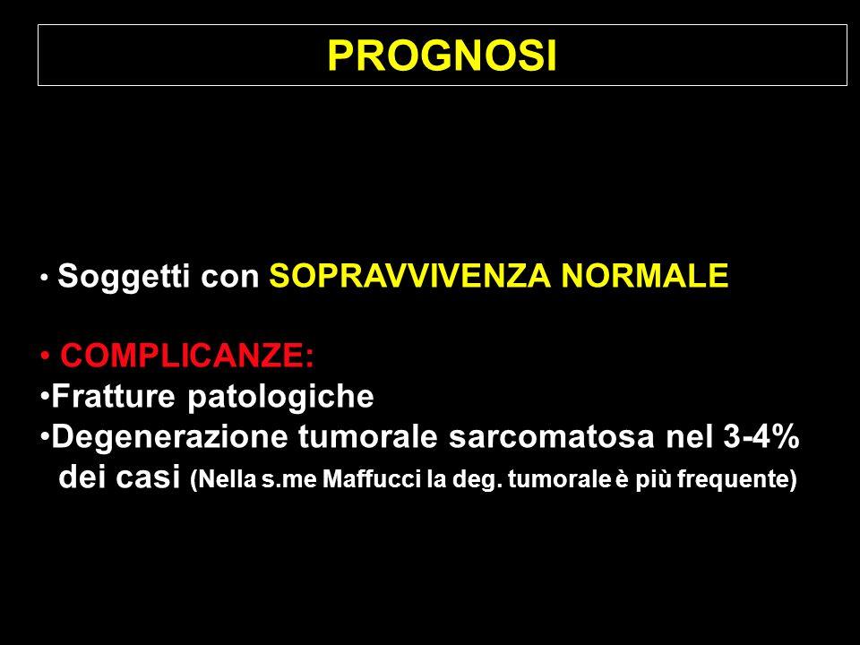 PROGNOSI Soggetti con SOPRAVVIVENZA NORMALE COMPLICANZE: Fratture patologiche Degenerazione tumorale sarcomatosa nel 3-4% dei casi (Nella s.me Maffucc