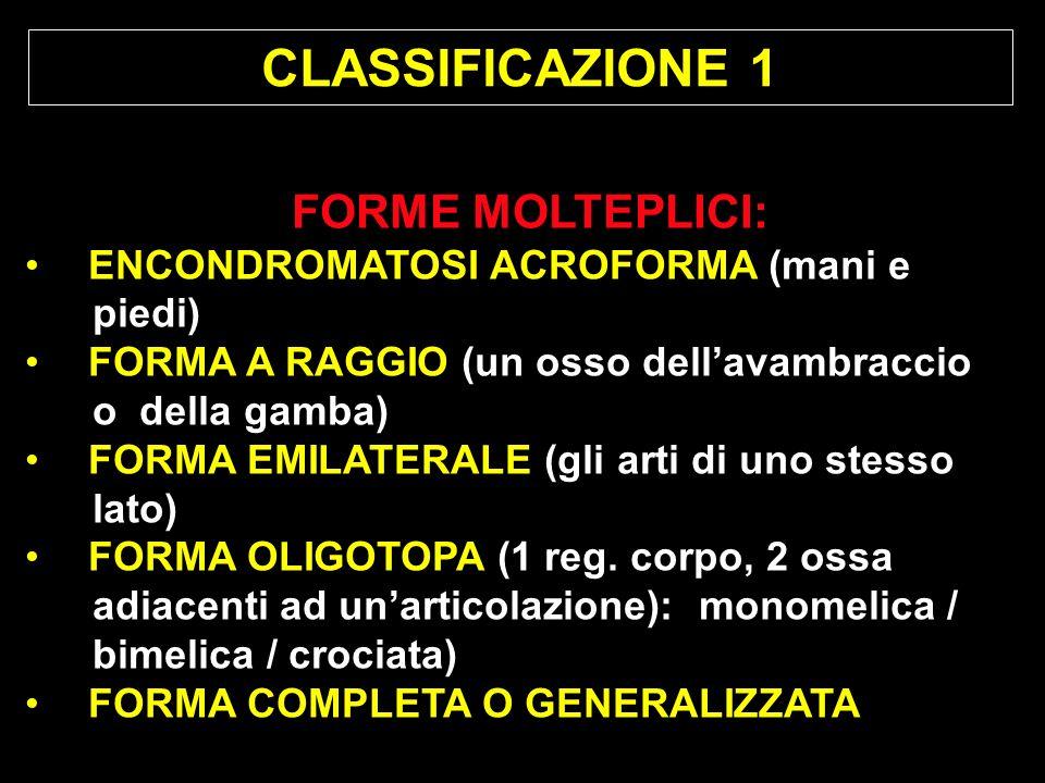 CLASSIFICAZIONE 1 FORME MOLTEPLICI: ENCONDROMATOSI ACROFORMA (mani e piedi) FORMA A RAGGIO (un osso dellavambraccio o della gamba) FORMA EMILATERALE (