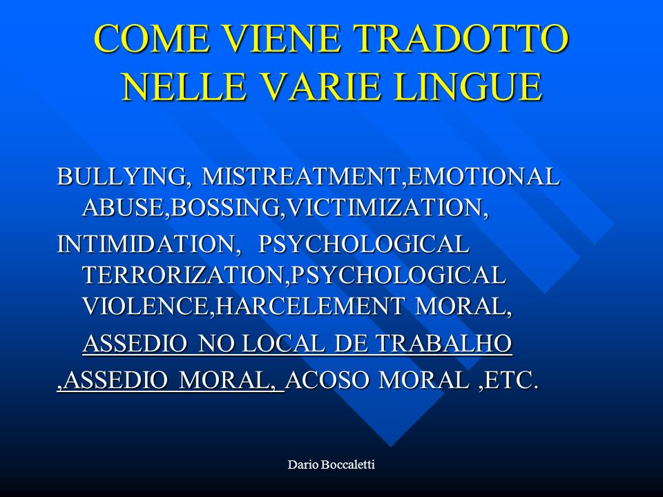 Dario Boccaletti COME VIENE TRADOTTO NELLE VARIE LINGUE BULLYING, MISTREATMENT,EMOTIONAL ABUSE,BOSSING,VICTIMIZATION, INTIMIDATION, PSYCHOLOGICAL TERRORIZATION,PSYCHOLOGICAL VIOLENCE,HARCELEMENT MORAL, ASSEDIO NO LOCAL DE TRABALHO ASSEDIO NO LOCAL DE TRABALHO,ASSEDIO MORAL, ACOSO MORAL,ETC.