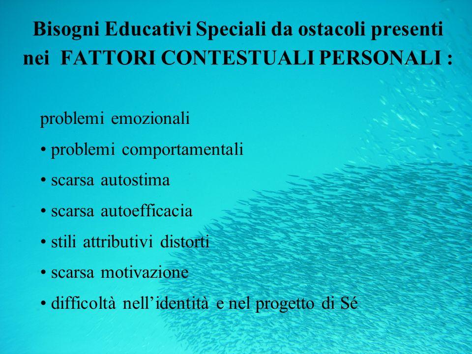 Bisogni Educativi Speciali da ostacoli presenti nei FATTORI CONTESTUALI PERSONALI : problemi emozionali problemi comportamentali scarsa autostima scar