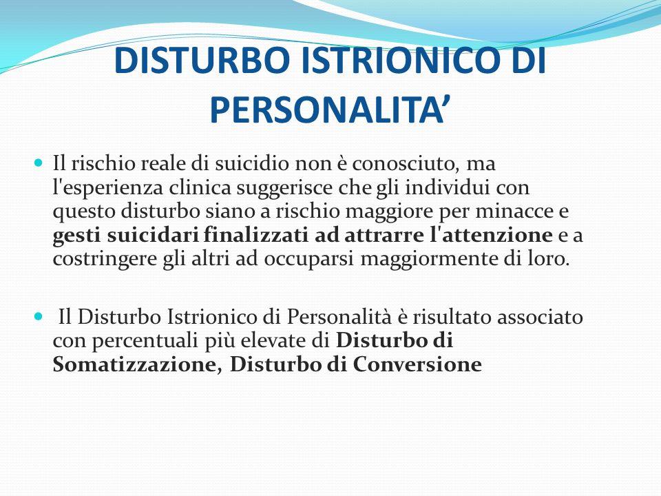 DISTURBO ISTRIONICO DI PERSONALITA Il rischio reale di suicidio non è conosciuto, ma l'esperienza clinica suggerisce che gli individui con questo dist
