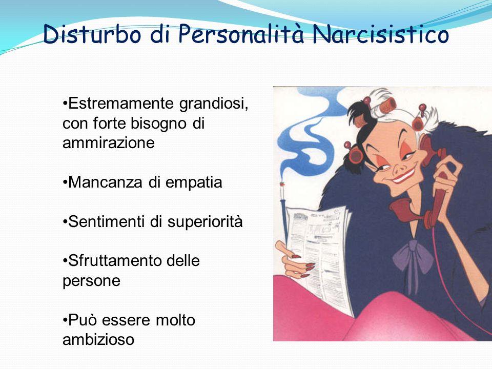 Disturbo di Personalità Narcisistico Estremamente grandiosi, con forte bisogno di ammirazione Mancanza di empatia Sentimenti di superiorità Sfruttamen
