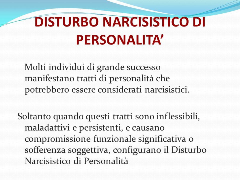DISTURBO NARCISISTICO DI PERSONALITA Molti individui di grande successo manifestano tratti di personalità che potrebbero essere considerati narcisisti