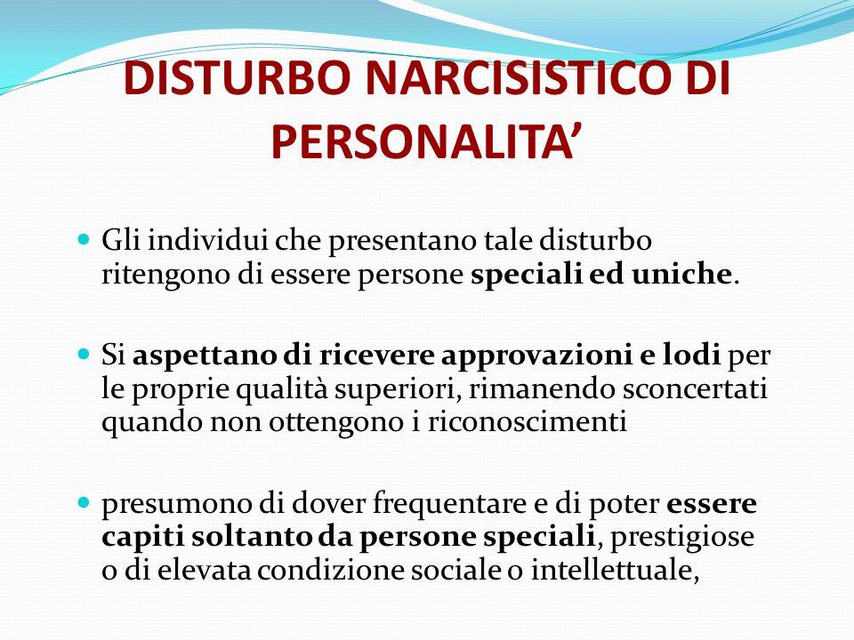 DISTURBO NARCISISTICO DI PERSONALITA Gli individui che presentano tale disturbo ritengono di essere persone speciali ed uniche. Si aspettano di riceve