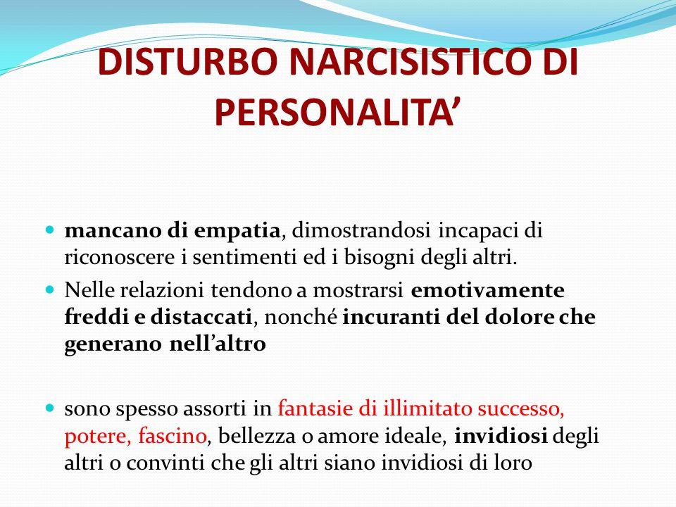 DISTURBO NARCISISTICO DI PERSONALITA mancano di empatia, dimostrandosi incapaci di riconoscere i sentimenti ed i bisogni degli altri. Nelle relazioni