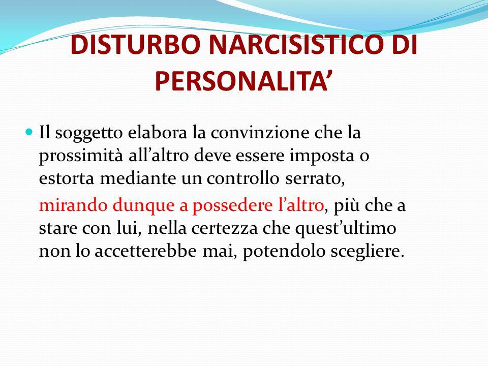 DISTURBO NARCISISTICO DI PERSONALITA Il soggetto elabora la convinzione che la prossimità allaltro deve essere imposta o estorta mediante un controllo