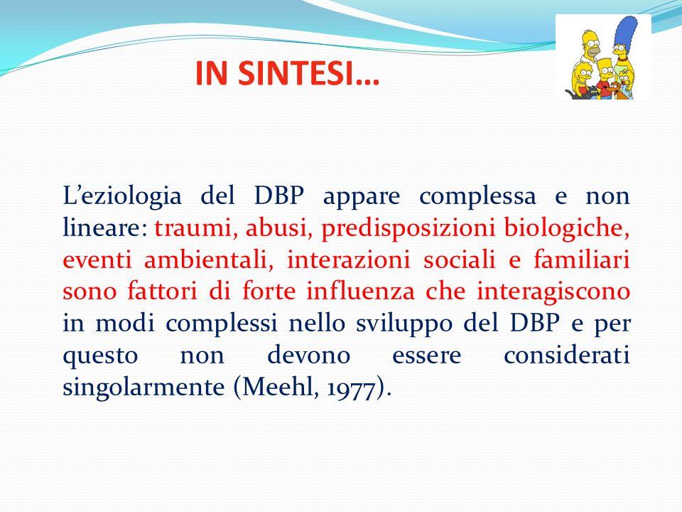 IN SINTESI… Leziologia del DBP appare complessa e non lineare: traumi, abusi, predisposizioni biologiche, eventi ambientali, interazioni sociali e fam