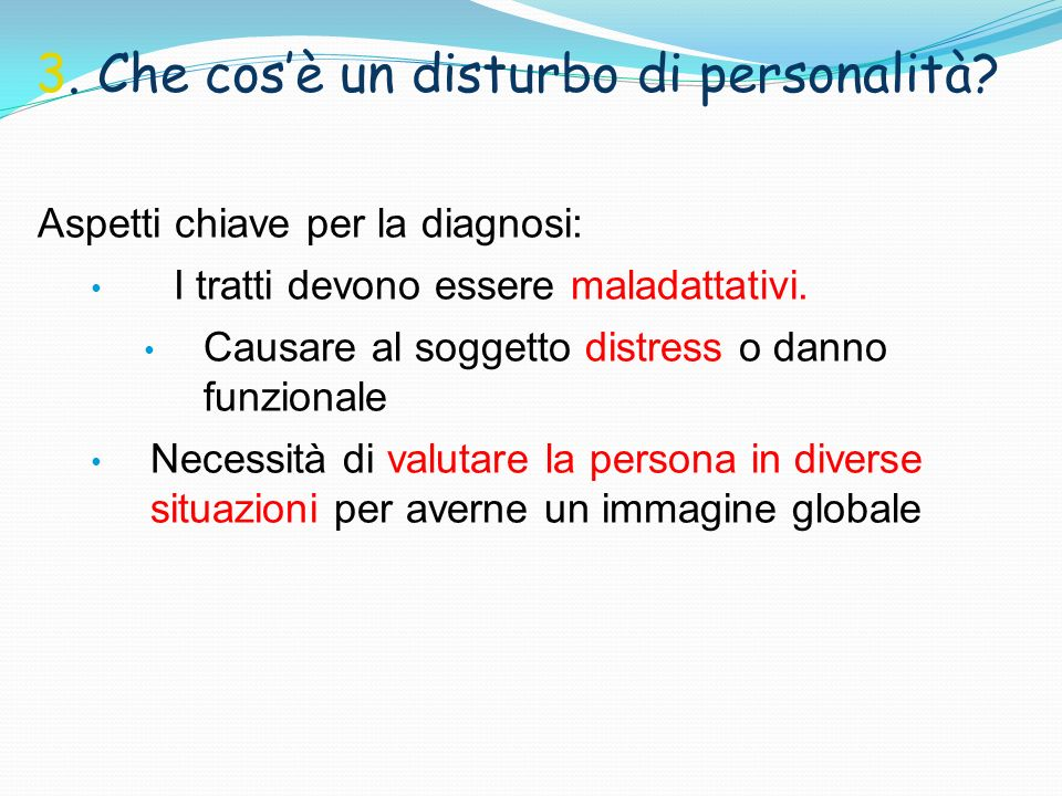 3. Che cosè un disturbo di personalità? Aspetti chiave per la diagnosi: I tratti devono essere maladattativi. Causare al soggetto distress o danno fun