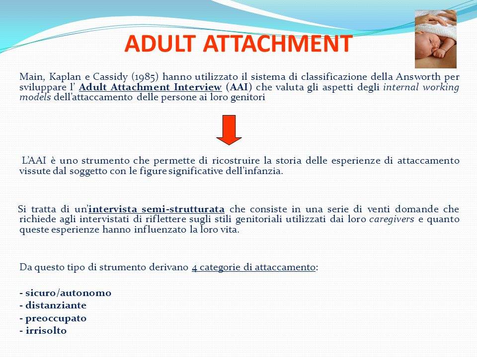 ADULT ATTACHMENT Main, Kaplan e Cassidy (1985) hanno utilizzato il sistema di classificazione della Answorth per sviluppare l Adult Attachment Intervi