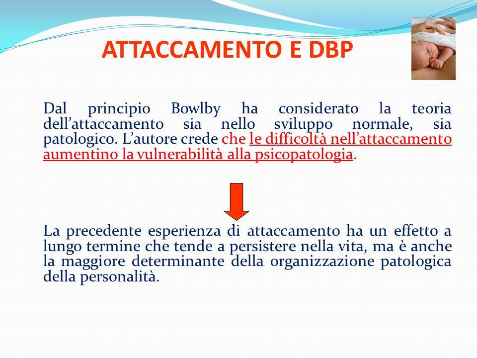 ATTACCAMENTO E DBP Dal principio Bowlby ha considerato la teoria dellattaccamento sia nello sviluppo normale, sia patologico. Lautore crede che le dif