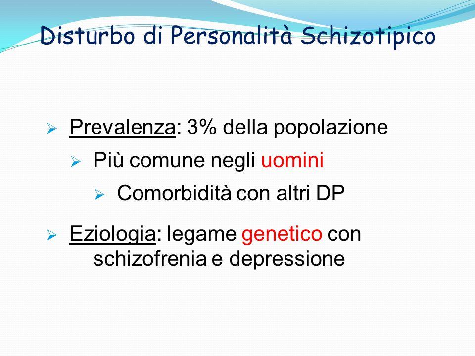 Disturbo di Personalità Schizotipico Prevalenza: 3% della popolazione Più comune negli uomini Comorbidità con altri DP Eziologia: legame genetico con