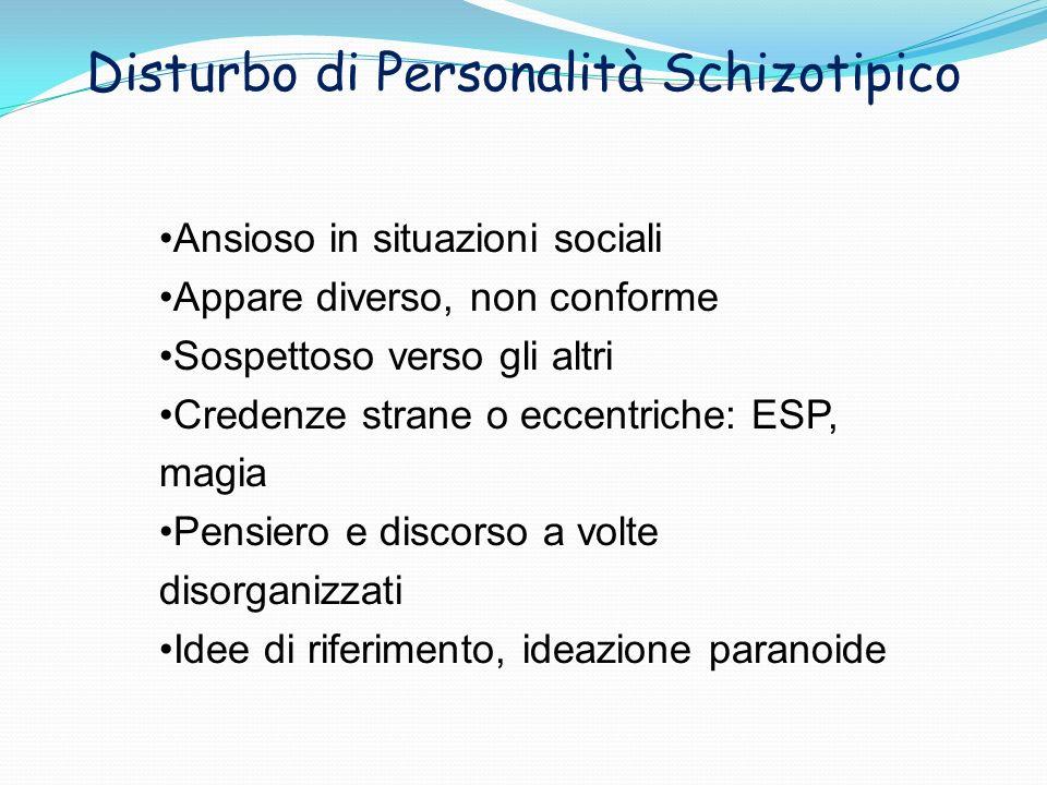 Disturbo di Personalità Schizotipico Ansioso in situazioni sociali Appare diverso, non conforme Sospettoso verso gli altri Credenze strane o eccentric