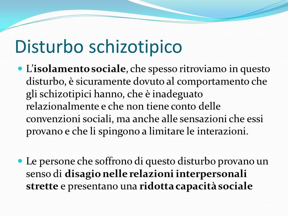 Disturbo schizotipico Lisolamento sociale, che spesso ritroviamo in questo disturbo, è sicuramente dovuto al comportamento che gli schizotipici hanno,