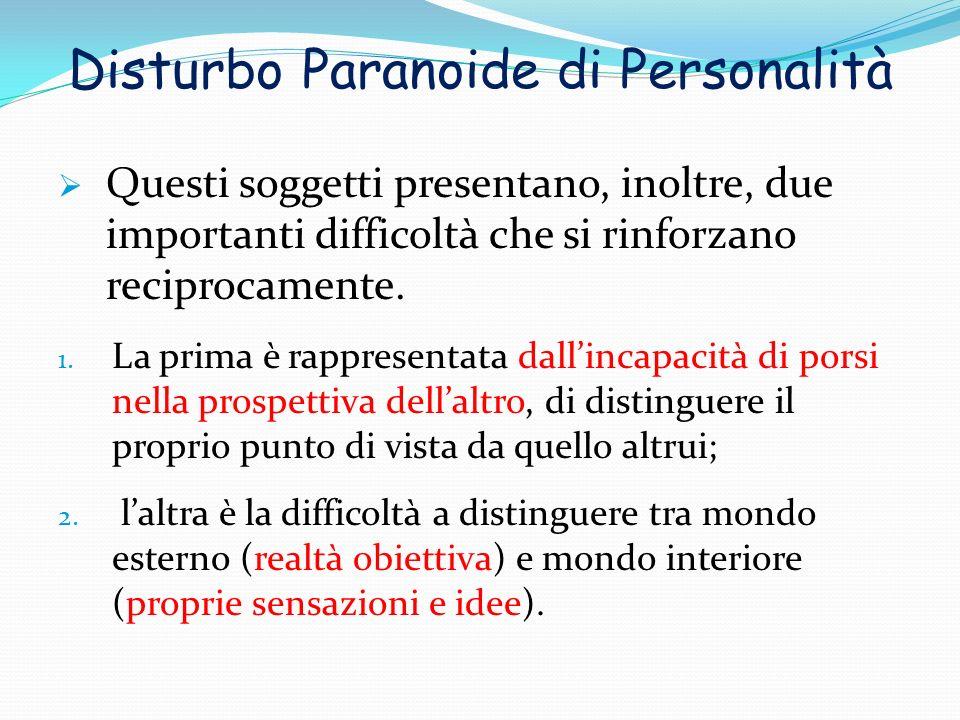 Disturbo Paranoide di Personalità Questi soggetti presentano, inoltre, due importanti difficoltà che si rinforzano reciprocamente. 1. La prima è rappr