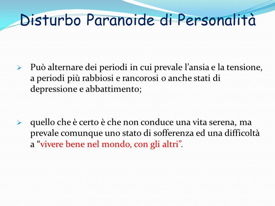 Disturbo Paranoide di Personalità Può alternare dei periodi in cui prevale lansia e la tensione, a periodi più rabbiosi e rancorosi o anche stati di d