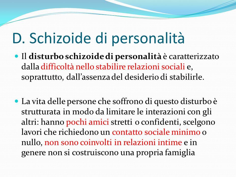 D. Schizoide di personalità Il disturbo schizoide di personalità è caratterizzato dalla difficoltà nello stabilire relazioni sociali e, soprattutto, d