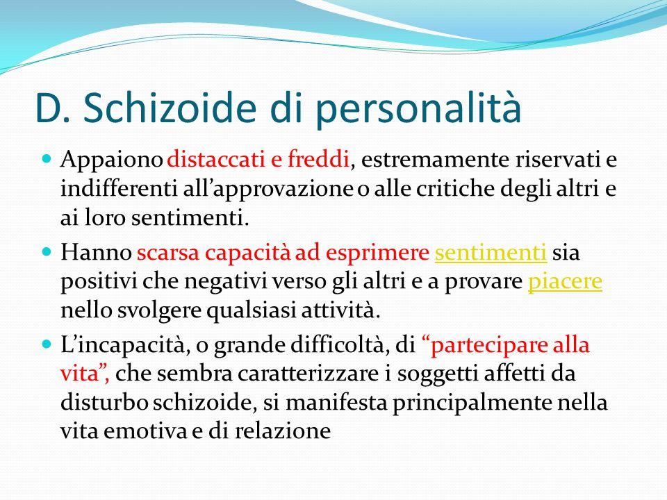 D. Schizoide di personalità Appaiono distaccati e freddi, estremamente riservati e indifferenti allapprovazione o alle critiche degli altri e ai loro