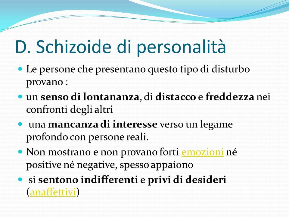 D. Schizoide di personalità Le persone che presentano questo tipo di disturbo provano : un senso di lontananza, di distacco e freddezza nei confronti