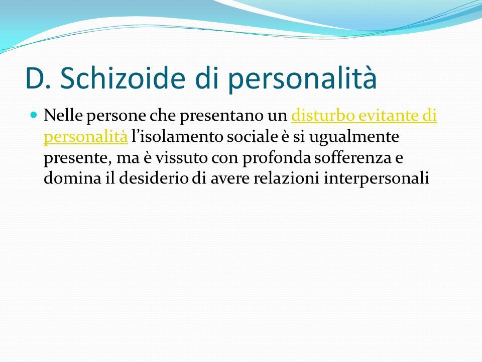 D. Schizoide di personalità Nelle persone che presentano un disturbo evitante di personalità lisolamento sociale è si ugualmente presente, ma è vissut