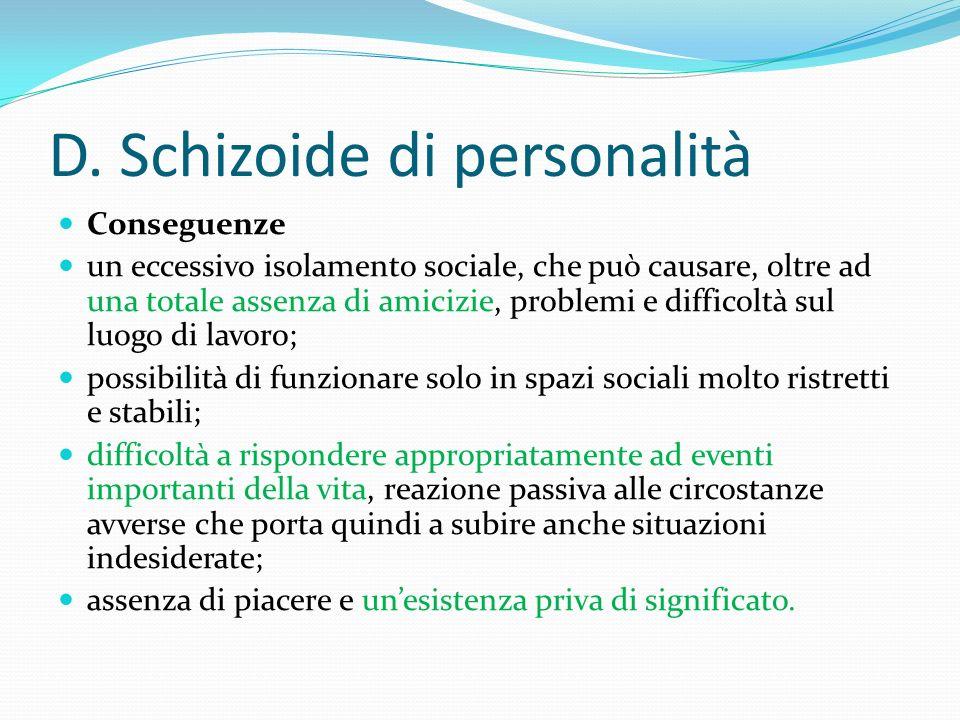 D. Schizoide di personalità Conseguenze un eccessivo isolamento sociale, che può causare, oltre ad una totale assenza di amicizie, problemi e difficol