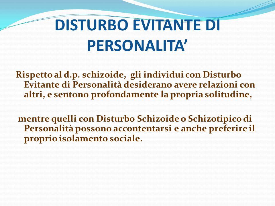 DISTURBO EVITANTE DI PERSONALITA Rispetto al d.p. schizoide, gli individui con Disturbo Evitante di Personalità desiderano avere relazioni con altri,