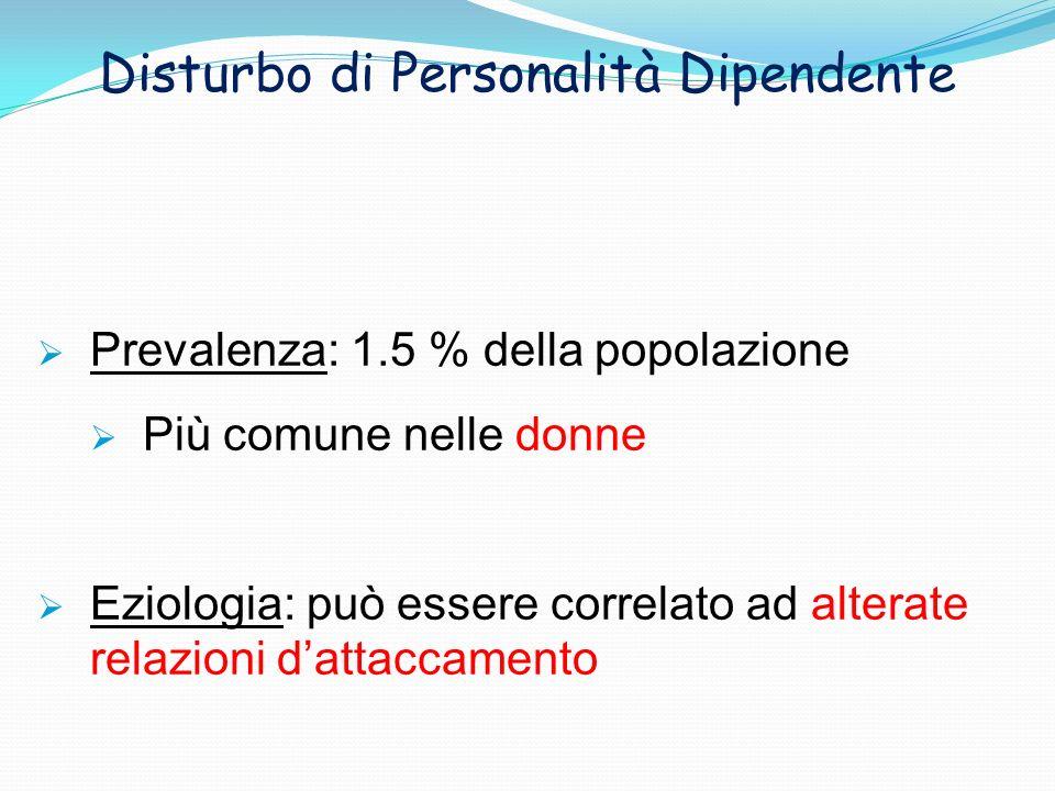 Disturbo di Personalità Dipendente Prevalenza: 1.5 % della popolazione Più comune nelle donne Eziologia: può essere correlato ad alterate relazioni da