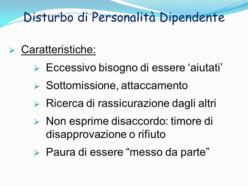 Disturbo di Personalità Dipendente Caratteristiche: Eccessivo bisogno di essere aiutati Sottomissione, attaccamento Ricerca di rassicurazione dagli al
