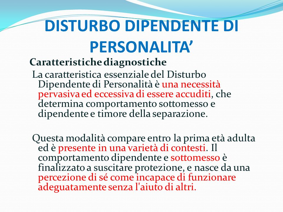 DISTURBO DIPENDENTE DI PERSONALITA Caratteristiche diagnostiche La caratteristica essenziale del Disturbo Dipendente di Personalità è una necessità pe