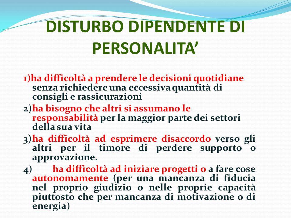DISTURBO DIPENDENTE DI PERSONALITA 1)ha difficoltà a prendere le decisioni quotidiane senza richiedere una eccessiva quantità di consigli e rassicuraz