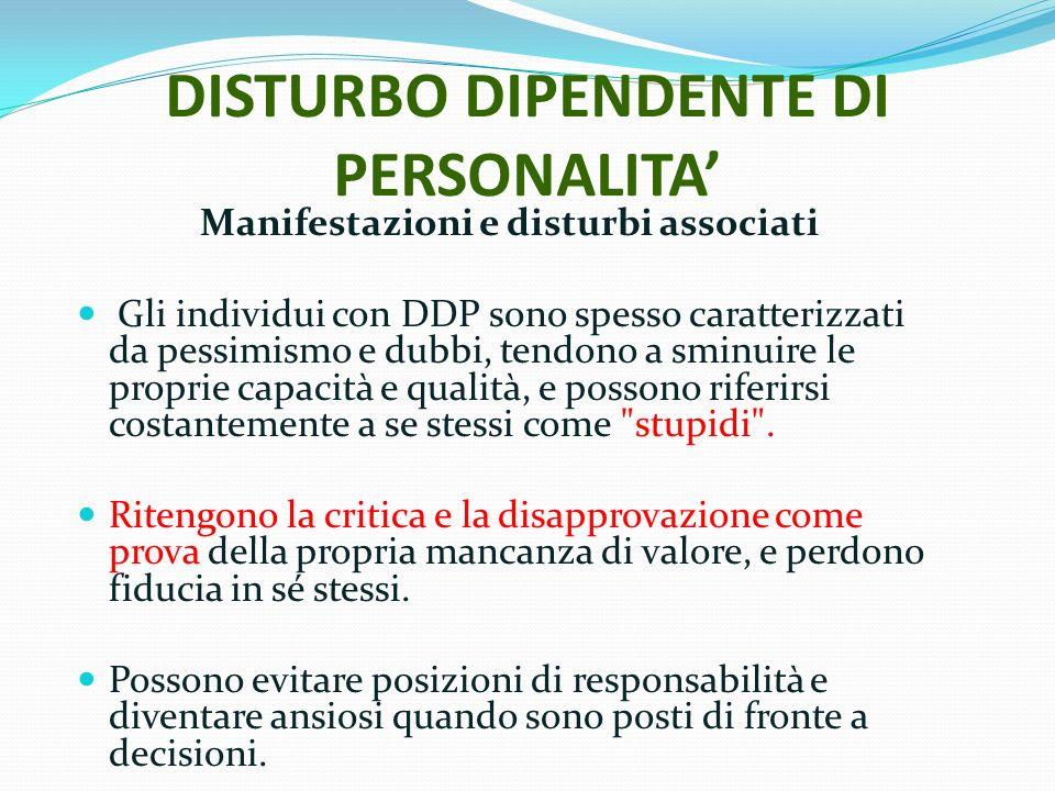DISTURBO DIPENDENTE DI PERSONALITA Manifestazioni e disturbi associati Gli individui con DDP sono spesso caratterizzati da pessimismo e dubbi, tendono