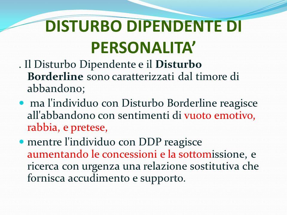 DISTURBO DIPENDENTE DI PERSONALITA. Il Disturbo Dipendente e il Disturbo Borderline sono caratterizzati dal timore di abbandono; ma l'individuo con Di