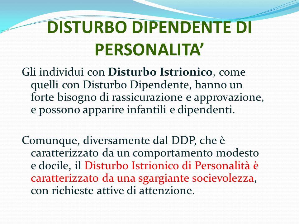 DISTURBO DIPENDENTE DI PERSONALITA Gli individui con Disturbo Istrionico, come quelli con Disturbo Dipendente, hanno un forte bisogno di rassicurazion