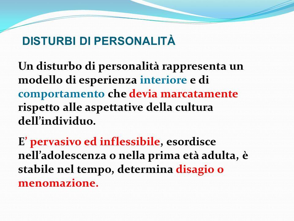 DISTURBI DI PERSONALITÀ Un disturbo di personalità rappresenta un modello di esperienza interiore e di comportamento che devia marcatamente rispetto a