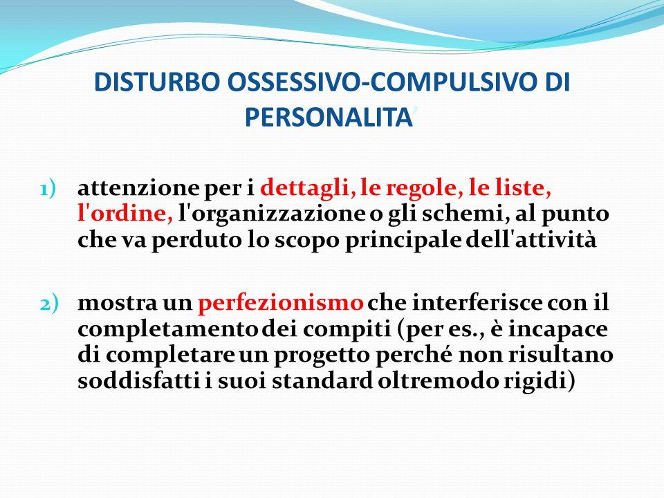 DISTURBO OSSESSIVO-COMPULSIVO DI PERSONALITA 1) attenzione per i dettagli, le regole, le liste, l'ordine, l'organizzazione o gli schemi, al punto che