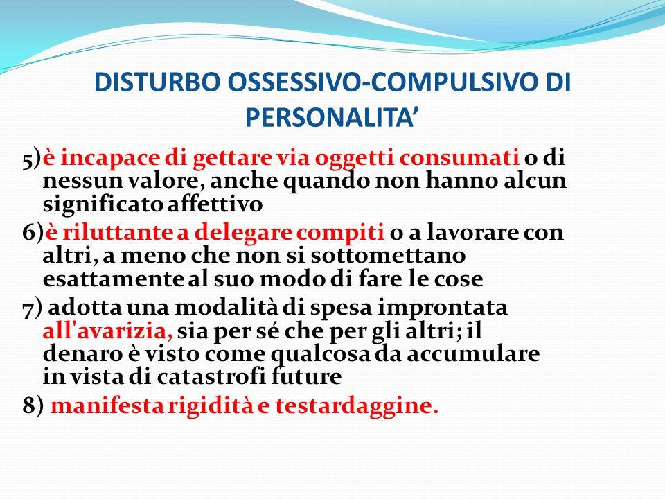 DISTURBO OSSESSIVO-COMPULSIVO DI PERSONALITA 5 )è incapace di gettare via oggetti consumati o di nessun valore, anche quando non hanno alcun significa