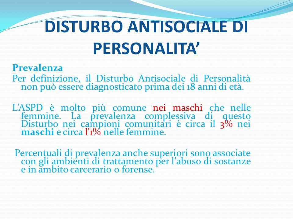 DISTURBO ANTISOCIALE DI PERSONALITA Prevalenza Per definizione, il Disturbo Antisociale di Personalità non può essere diagnosticato prima dei 18 anni