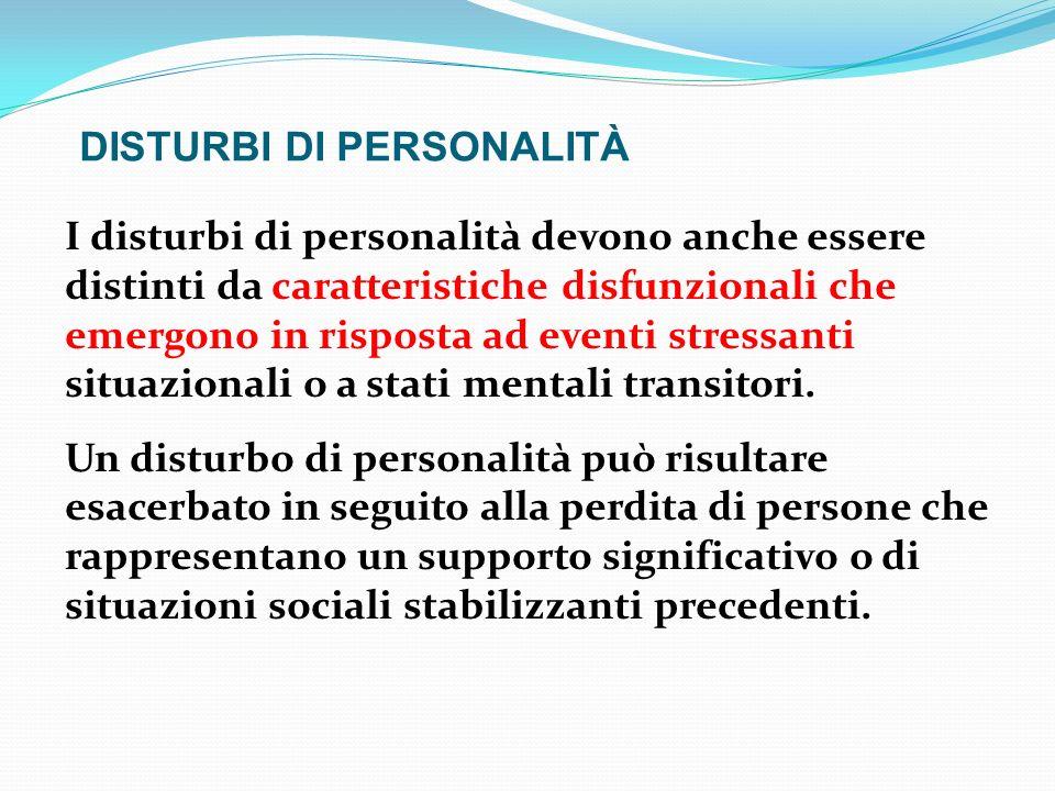 DISTURBI DI PERSONALITÀ I disturbi di personalità devono anche essere distinti da caratteristiche disfunzionali che emergono in risposta ad eventi str