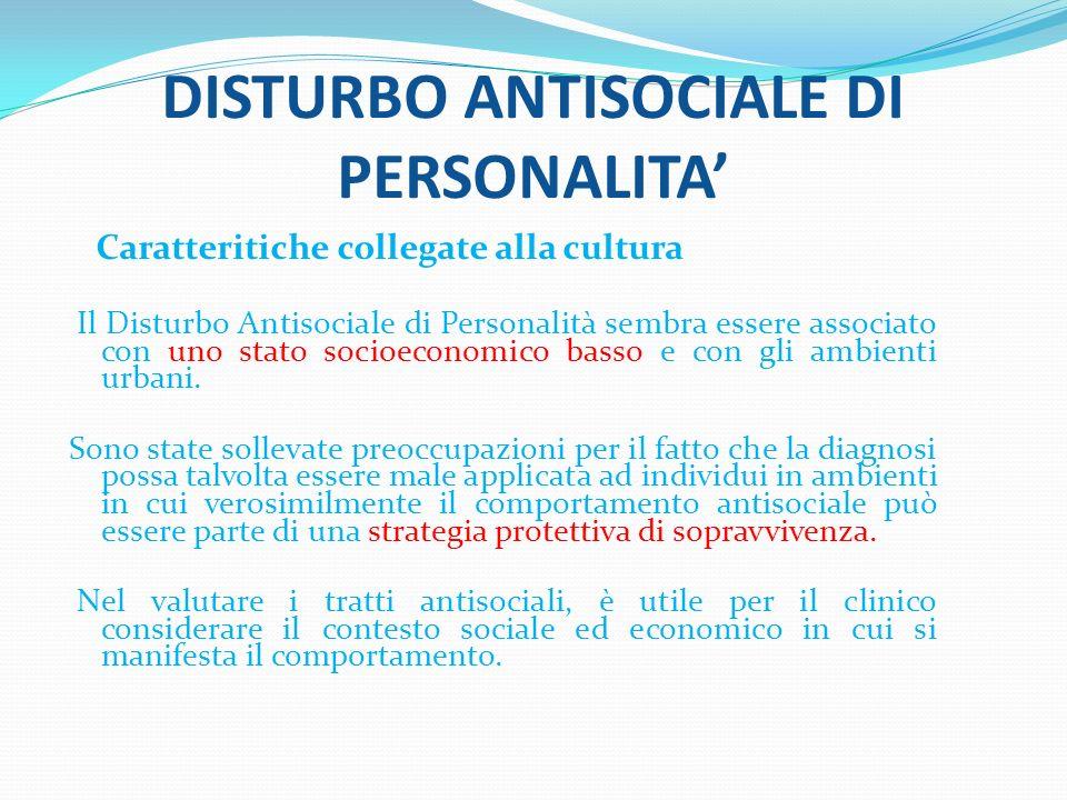 DISTURBO ANTISOCIALE DI PERSONALITA Caratteritiche collegate alla cultura Il Disturbo Antisociale di Personalità sembra essere associato con uno stato