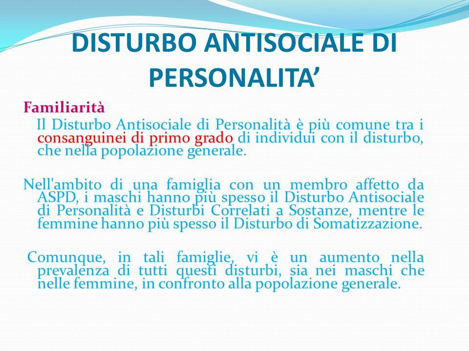 DISTURBO ANTISOCIALE DI PERSONALITA Familiarità Il Disturbo Antisociale di Personalità è più comune tra i consanguinei di primo grado di individui con