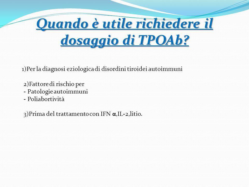 Quando è utile richiedere il dosaggio di TPOAb? 1)Per la diagnosi eziologica di disordini tiroidei autoimmuni 2)Fattore di rischio per - Patologie aut