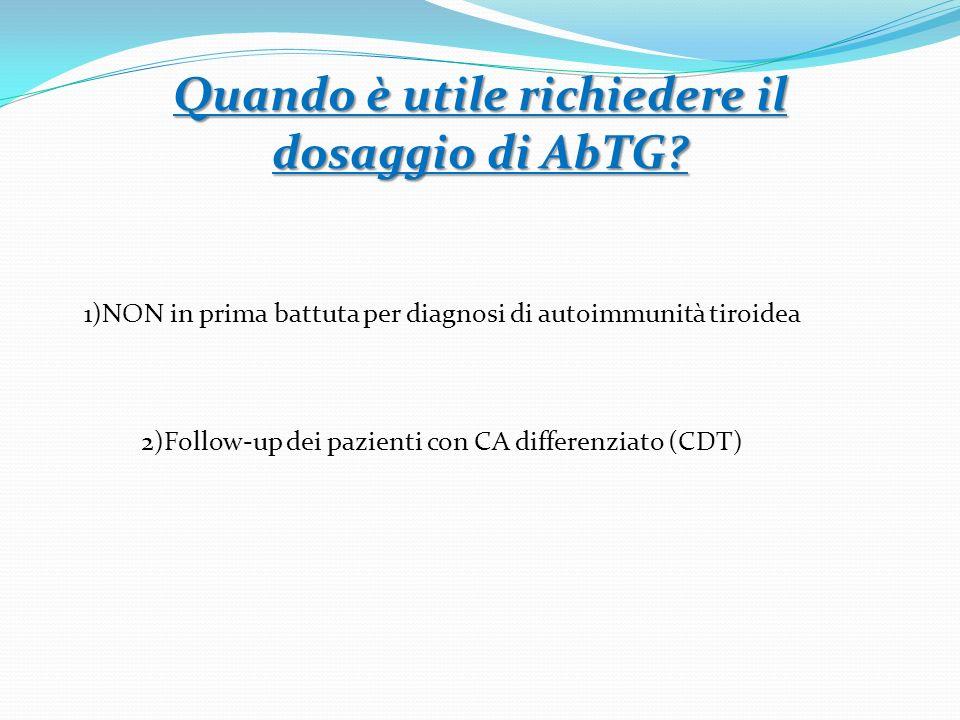 1)NON in prima battuta per diagnosi di autoimmunità tiroidea 2)Follow-up dei pazienti con CA differenziato (CDT) Quando è utile richiedere il dosaggio di AbTG?