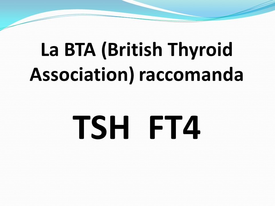 La BTA (British Thyroid Association) raccomanda TSH FT4