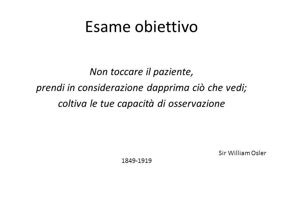 Esame obiettivo Non toccare il paziente, prendi in considerazione dapprima ciò che vedi; coltiva le tue capacità di osservazione Sir William Osler 184