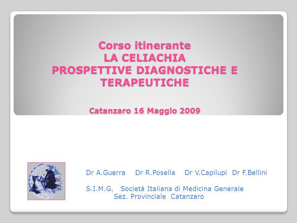 Corso itinerante LA CELIACHIA PROSPETTIVE DIAGNOSTICHE E TERAPEUTICHE Catanzaro 16 Maggio 2009 Dr A.Guerra Dr R.Posella Dr V.Capilupi Dr F.Bellini S.I