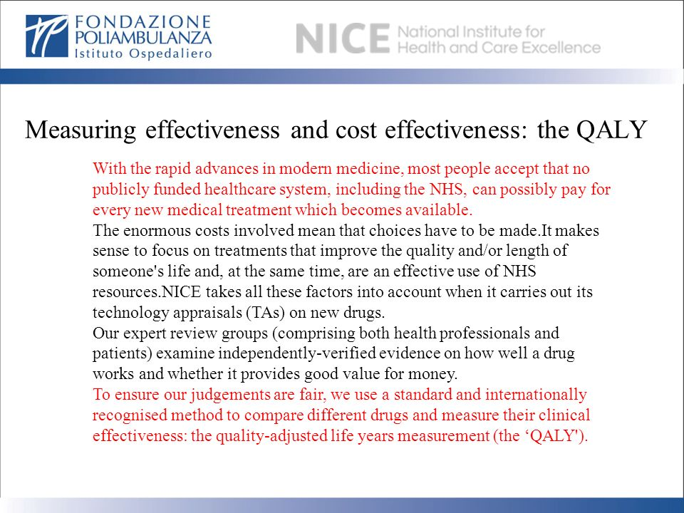 Measuring effectiveness and cost effectiveness: the QALY With the rapid advances in modern medicine, most people accept that no publicly funded health